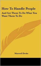 How to Handle People: And Get Them to Do What You Want Them to Do - Maxwell Droke