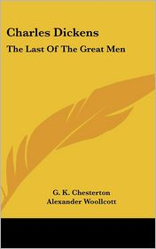 Charles Dickens: The Last of the Great Men - G.K. Chesterton, Foreword by Alexander Woollcott
