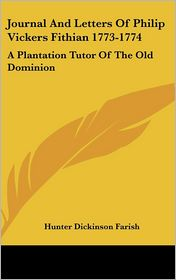 Journal and Letters of Philip Vickers Fithian 1773-1774: A Plantation Tutor of the Old Dominion - Hunter Dickinson Farish (Editor)