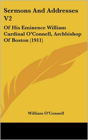 Sermons and Addresses V2: Of His Eminence William Cardinal O'Connell, Archbishop of Boston (1911) - William O'Connell