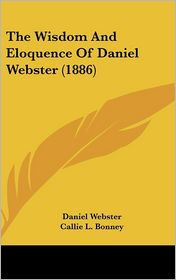 The Wisdom and Eloquence of Daniel Webster (1886) - Daniel Webster, Callie L. Bonney (Editor)