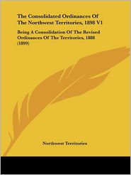 The Consolidated Ordinances of the Northwest Territories, 1898 V1: Being a Consolidation of the Revised Ordinances of the Territories, 1888 (1899) - Territories Northwest Territories