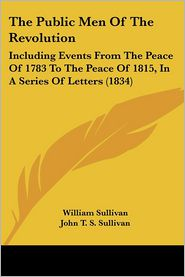 The Public Men of the Revolution: Including Events from the Peace of 1783 to the Peace of 1815, in a Series of Letters (1834) - William Sullivan