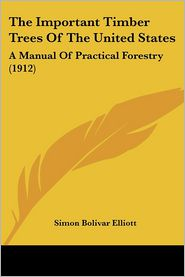 The Important Timber Trees of the United States: A Manual of Practical Forestry (1912) - Simon Bolivar Elliott