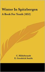 Winter in Spitzbergen: A Book for Youth (1852) - C. Hildebrandt, E. Goodrich Smith (Translator)