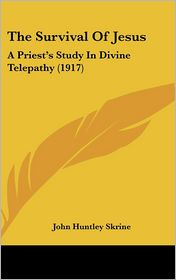The Survival of Jesus: A Priest's Study in Divine Telepathy (1917)