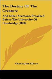 The Destiny of the Creature: And Other Sermons, Preached Before the University of Cambridge (1858) - Charles John Ellicott