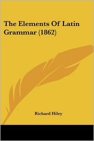 The Elements of Latin Grammar (1862) - Richard Hiley
