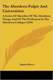 The Aberdeen Pulpit and Universities: A Series of Sketches of the Aberdeen Clergy, and of the Professors in the Aberdeen Colleges (1844) - James Bruce