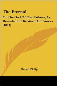 The Eternal: Or the God of Our Fathers, as Revealed in His Word and Works (1874) - Robert Philip