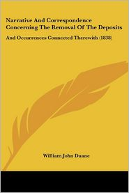 Narrative And Correspondence Concerning The Removal Of The Deposits - William John Duane