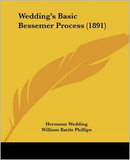 Wedding's Basic Bessemer Process - Hermann Wedding, William Battle Phillips (Translator), Ernst Prochaska (Translator)
