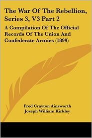 The War of the Rebellion, Series 3, V3 Part 2: A Compilation of the Official Records of the Union and Confederate Armies (1899) - Fred Crayton Ainsworth, Joseph William Kirkley