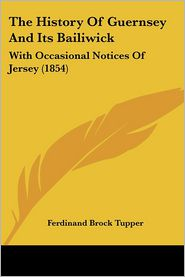 The History of Guernsey and Its Bailiwick: With Occasional Notices of Jersey (1854) - Ferdinand Brock Tupper