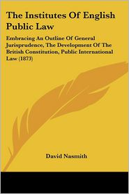 The Institutes of English Public Law: Embracing an Outline of General Jurisprudence, the Development of the British Constitution, Public International - David Nasmith