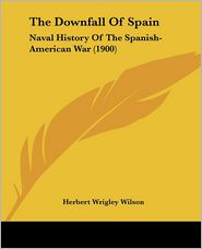 The Downfall of Spain: Naval History of the Spanish-American War (1900) - Herbert Wrigley Wilson