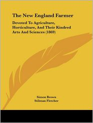 The New England Farmer: Devoted to Agriculture, Horticulture, and Their Kindred Arts and Sciences (1869) - Simon Brown (Editor), Stilman Fletcher (Editor)