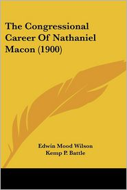 The Congressional Career of Nathaniel Macon (1900) - Edwin Mood Wilson, Kemp P. Battle (Introduction)