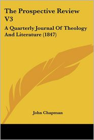 The Prospective Review V3: A Quarterly Journal of Theology and Literature (1847) - Chapman John Chapman