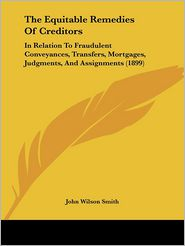 The Equitable Remedies of Creditors: In Relation to Fraudulent Conveyances, Transfers, Mortgages, Judgments, and Assignments (1899) - John Wilson Smith