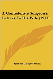 A Confederate Surgeon's Letters to His Wife (1911) - Spencer Glasgow Welch