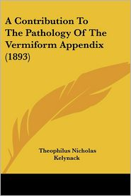A Contribution to the Pathology of the Vermiform Appendix (1893) - Theophilus Nicholas Kelynack