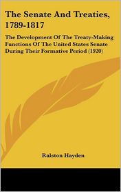 The Senate and Treaties, 1789-1817: The Development of the Treaty-Making Functions of the United States Senate During Their Formative Period (1920)