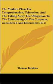 The Modern Pleas For Comprehension, Toleration, And The Taking Away The Obligation To The Renouncing Of The Covenant, Considered And Discussed (1675) - Thomas Tomkins