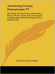 Armstrong County, Pennsylvania V2: Her People, Past and Present, Embracing a History of the County and a Genealogical and Biographical Record of Repre - J H Beers & Co