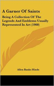 A Garner of Saints: Being a Collection of the Legends and Emblems Usually Represented in Art (1900) - Allen Banks Hinds