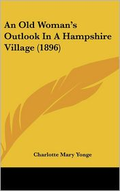 An Old Woman's Outlook in a Hampshire Village (1896) - Charlotte Mary Yonge