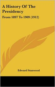 A History of the Presidency: From 1897 to 1909 (1912) - Edward Stanwood