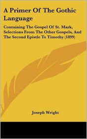 A Primer of the Gothic Language: Containing the Gospel of St. Mark, Selections from the Other Gospels, and the Second Epistle to Timothy (1899) - Joseph Wright