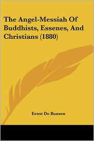 The Angel-Messiah Of Buddhists, Essenes, And Christians (1880) - Ernst De Bunsen