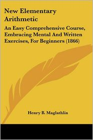 New Elementary Arithmetic: An Easy Comprehensive Course, Embracing Mental and Written Exercises, for Beginners (1866)