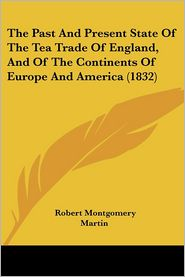 The Past And Present State Of The Tea Trade Of England, And Of The Continents Of Europe And America (1832) - Robert Montgomery Martin