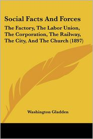 Social Facts and Forces: The Factory, the Labor Union, the Corporation, the Railway, the City, and the Church (1897) - Washington Gladden