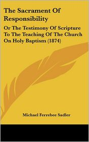 The Sacrament of Responsibility: Or the Testimony of Scripture to the Teaching of the Church on Holy Baptism (1874)