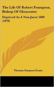 The Life of Robert Frampton, Bishop of Gloucester: Deprived as a Non-Juror 1689 (1876)