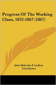 Progress Of The Working Class, 1832-1867 (1867) - John Malcolm F. Ludlow, Lloyd Jones