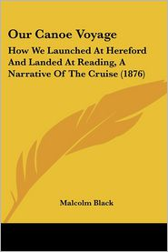 Our Canoe Voyage: How We Launched at Hereford and Landed at Reading, a Narrative of the Cruise (1876) - Malcolm Black