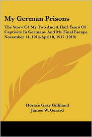 My German Prisons: The Story of My Two and a Half Years of Captivity in Germany and My Final Escape November 14, 1914-April 8, 1917 (1919 - Horace Gray Gilliland, James W. Gerard (Introduction)