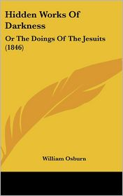 Hidden Works of Darkness: Or the Doings of the Jesuits (1846) - William Osburn