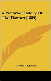 A Pictorial History of the Thames (1889) - Alexis S. Krausse (Editor)