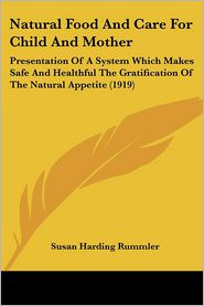 Natural Food and Care for Child and Mother: Presentation of a System Which Makes Safe and Healthful the Gratification of the Natural Appetite (1919) - Susan Harding Rummler