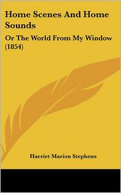 Home Scenes and Home Sounds: Or the World from My Window (1854) - Harriet Marion Stephens