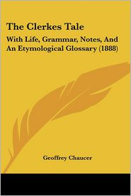 The Clerkes Tale: With Life, Grammar, Notes, and an Etymological Glossary (1888) - Geoffrey Chaucer