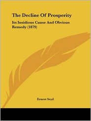 The Decline of Prosperity: Its Insidious Cause and Obvious Remedy (1879) - Ernest Seyd
