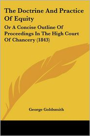 The Doctrine and Practice of Equity: Or a Concise Outline of Proceedings in the High Court of Chancery (1843) - George Goldsmith