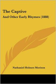 The Captive: And Other Early Rhymes (1888) - Nathaniel Holmes Morison